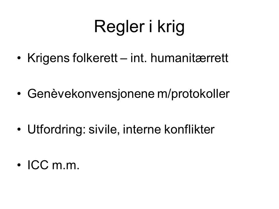 Regler i krig Krigens folkerett – int. humanitærrett Genèvekonvensjonene m/protokoller Utfordring: sivile, interne konflikter ICC m.m.