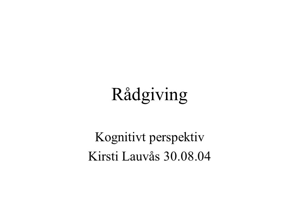 Rådgiving Kognitivt perspektiv Kirsti Lauvås 30.08.04