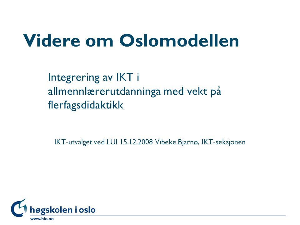 Høgskolen i Oslo Videre om Oslomodellen Integrering av IKT i allmennlærerutdanninga med vekt på flerfagsdidaktikk IKT-utvalget ved LUI 15.12.2008 Vibeke Bjarnø, IKT-seksjonen