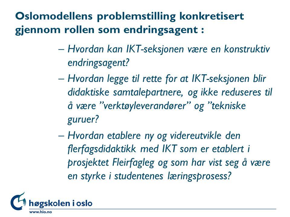 Oslomodellens problemstilling konkretisert gjennom rollen som endringsagent : –Hvordan kan IKT-seksjonen være en konstruktiv endringsagent.