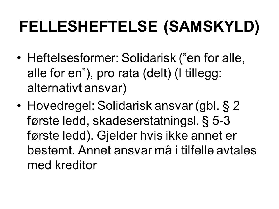 FELLESHEFTELSE (SAMSKYLD) Heftelsesformer: Solidarisk ( en for alle, alle for en ), pro rata (delt) (I tillegg: alternativt ansvar) Hovedregel: Solidarisk ansvar (gbl.