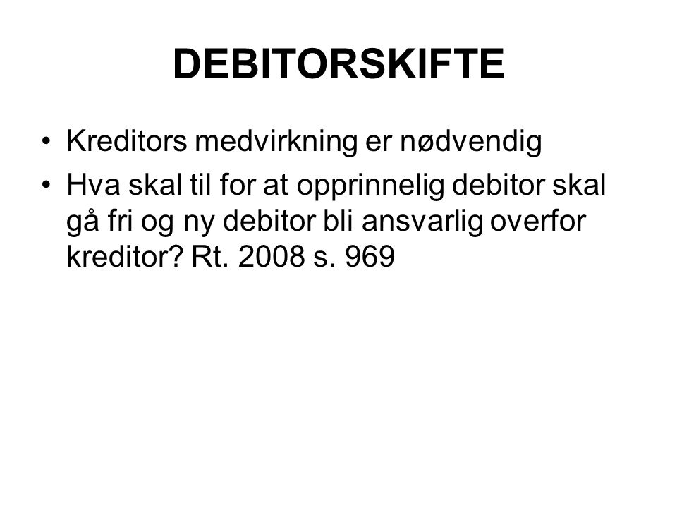 DEBITORSKIFTE Kreditors medvirkning er nødvendig Hva skal til for at opprinnelig debitor skal gå fri og ny debitor bli ansvarlig overfor kreditor.