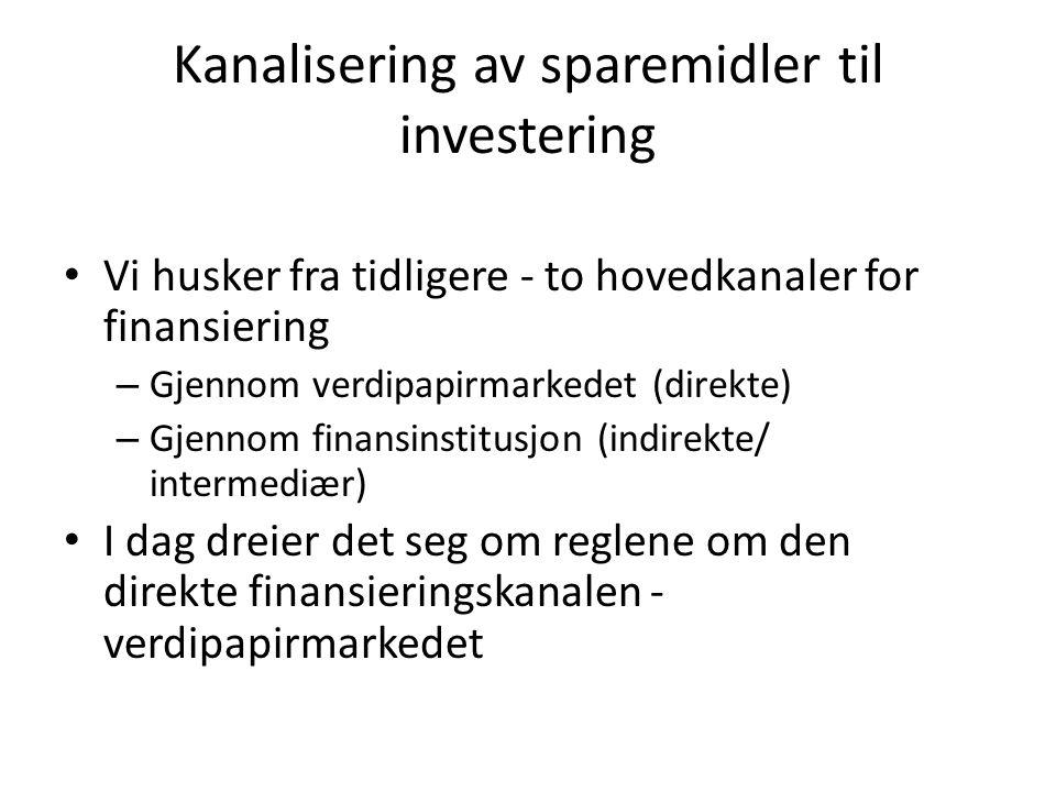 Kanalisering av sparemidler til investering Vi husker fra tidligere - to hovedkanaler for finansiering – Gjennom verdipapirmarkedet (direkte) – Gjennom finansinstitusjon (indirekte/ intermediær) I dag dreier det seg om reglene om den direkte finansieringskanalen - verdipapirmarkedet