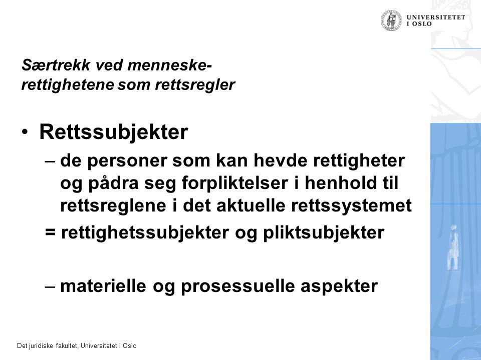 Det juridiske fakultet, Universitetet i Oslo Særtrekk ved menneske- rettighetene som rettsregler Rettssubjekter –de personer som kan hevde rettigheter og pådra seg forpliktelser i henhold til rettsreglene i det aktuelle rettssystemet = rettighetssubjekter og pliktsubjekter –materielle og prosessuelle aspekter