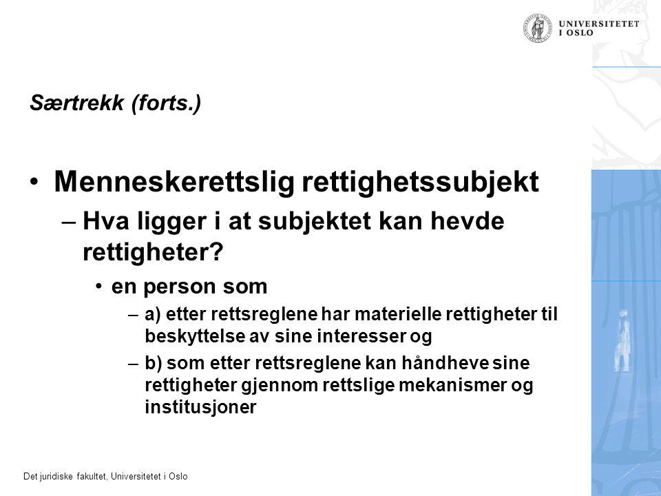 Det juridiske fakultet, Universitetet i Oslo Særtrekk (forts.) Menneskerettslig rettighetssubjekt –Hva ligger i at subjektet kan hevde rettigheter.