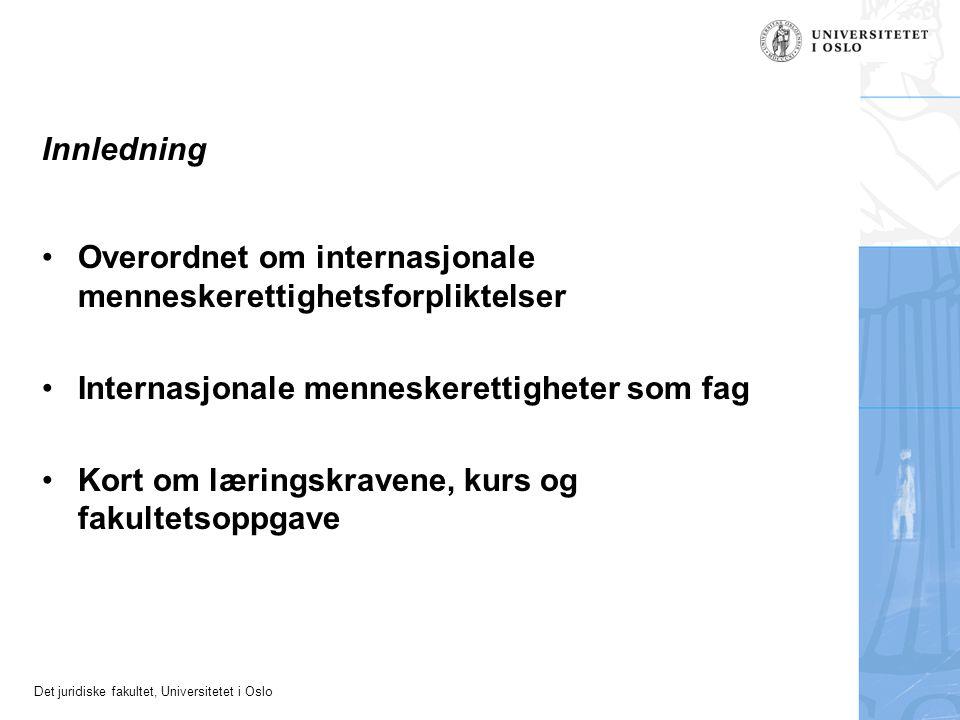 Det juridiske fakultet, Universitetet i Oslo Innledning Overordnet om internasjonale menneskerettighetsforpliktelser Internasjonale menneskerettigheter som fag Kort om læringskravene, kurs og fakultetsoppgave
