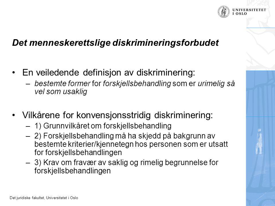 Det juridiske fakultet, Universitetet i Oslo Det menneskerettslige diskrimineringsforbudet En veiledende definisjon av diskriminering: –bestemte former for forskjellsbehandling som er urimelig så vel som usaklig Vilkårene for konvensjonsstridig diskriminering: –1) Grunnvilkåret om forskjellsbehandling –2) Forskjellsbehandling må ha skjedd på bakgrunn av bestemte kriterier/kjennetegn hos personen som er utsatt for forskjellsbehandlingen –3) Krav om fravær av saklig og rimelig begrunnelse for forskjellsbehandlingen