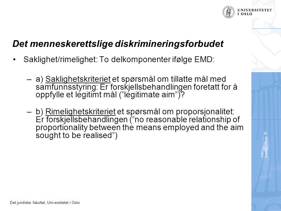 Det juridiske fakultet, Universitetet i Oslo Det menneskerettslige diskrimineringsforbudet Saklighet/rimelighet: To delkomponenter ifølge EMD: –a) Saklighetskriteriet et spørsmål om tillatte mål med samfunnsstyring: Er forskjellsbehandlingen foretatt for å oppfylle et legitimt mål ( legitimate aim ).