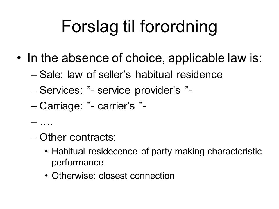 Forslag til forordning In the absence of choice, applicable law is: –Sale: law of seller's habitual residence –Services: - service provider's - –Carriage: - carrier's - –….