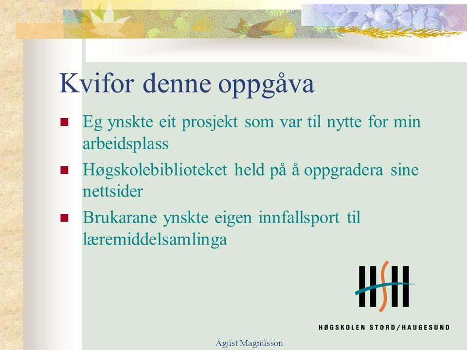Ágúst Magnússon Kvifor denne oppgåva Eg ynskte eit prosjekt som var til nytte for min arbeidsplass Høgskolebiblioteket held på å oppgradera sine nettsider Brukarane ynskte eigen innfallsport til læremiddelsamlinga