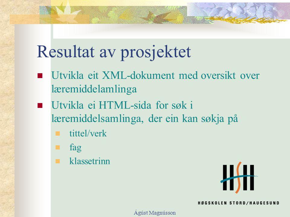 Ágúst Magnússon Resultat av prosjektet Utvikla eit XML-dokument med oversikt over læremiddelamlinga Utvikla ei HTML-sida for søk i læremiddelsamlinga, der ein kan søkja på tittel/verk fag klassetrinn
