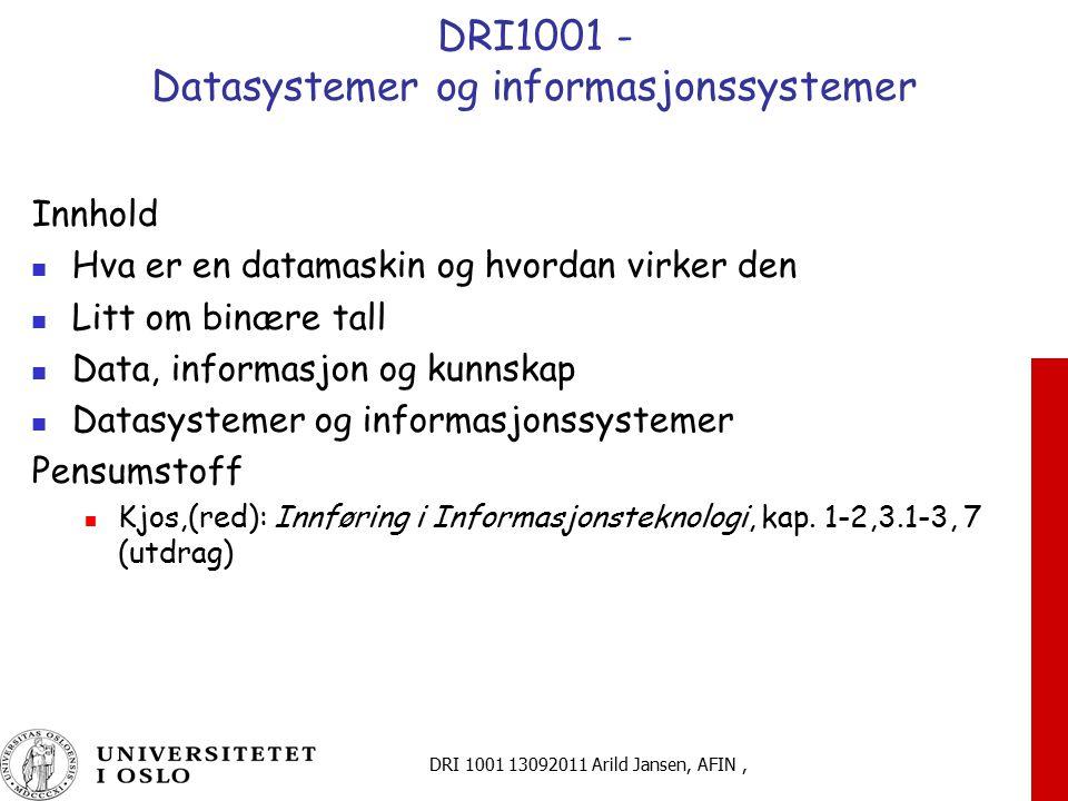 DRI 1001 13092011 Arild Jansen, AFIN, DRI1001 - Datasystemer og informasjonssystemer Innhold Hva er en datamaskin og hvordan virker den Litt om binære tall Data, informasjon og kunnskap Datasystemer og informasjonssystemer Pensumstoff Kjos,(red): Innføring i Informasjonsteknologi, kap.