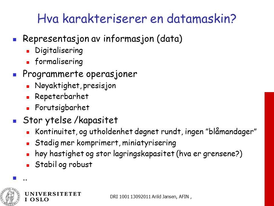 DRI 1001 13092011 Arild Jansen, AFIN, Hva karakteriserer en datamaskin? Representasjon av informasjon (data) Digitalisering formalisering Programmerte