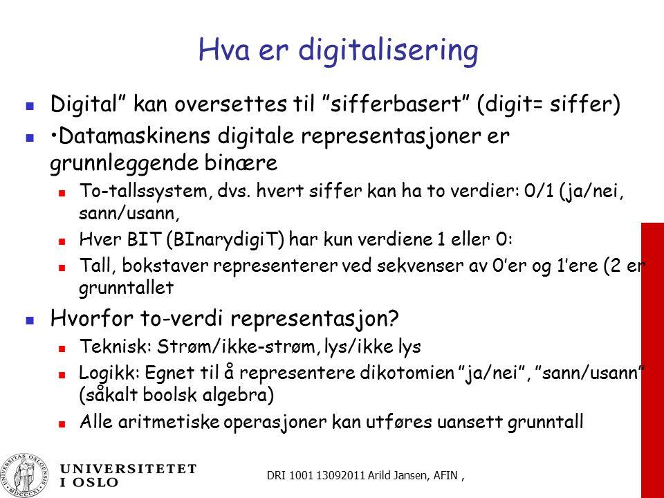 DRI 1001 13092011 Arild Jansen, AFIN, Hva er digitalisering Digital kan oversettes til sifferbasert (digit= siffer) Datamaskinens digitale representasjoner er grunnleggende binære To-tallssystem, dvs.