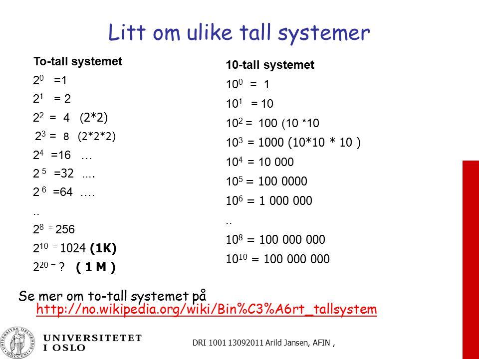 DRI 1001 13092011 Arild Jansen, AFIN, Litt om ulike tall systemer Se mer om to-tall systemet på http://no.wikipedia.org/wiki/Bin%C3%A6rt_tallsystem http://no.wikipedia.org/wiki/Bin%C3%A6rt_tallsystem To-tall systemet 2 0 =1 2 1 = 2 2 2 = 4 ( 2*2) 2 3 = 8 (2*2*2) 2 4 =16 … 2 5 = 32 ….