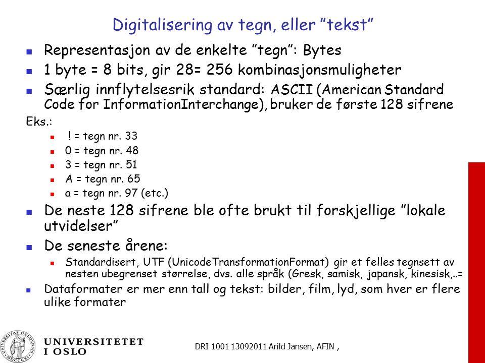 DRI 1001 13092011 Arild Jansen, AFIN, Digitalisering av tegn, eller tekst Representasjon av de enkelte tegn : Bytes 1 byte = 8 bits, gir 28= 256 kombinasjonsmuligheter Særlig innflytelsesrik standard: ASCII (American Standard Code for InformationInterchange), bruker de første 128 sifrene Eks.: .
