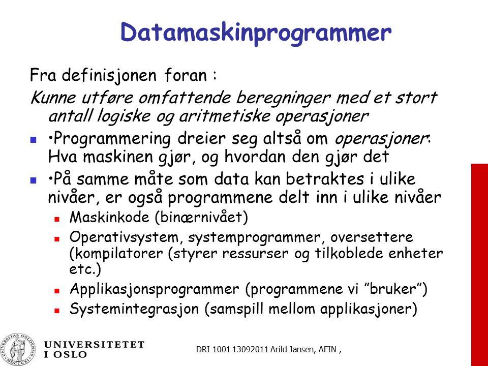DRI 1001 13092011 Arild Jansen, AFIN, Datamaskinprogrammer Fra definisjonen foran : Kunne utføre omfattende beregninger med et stort antall logiske og aritmetiske operasjoner Programmering dreier seg altså om operasjoner: Hva maskinen gjør, og hvordan den gjør det På samme måte som data kan betraktes i ulike nivåer, er også programmene delt inn i ulike nivåer Maskinkode (binærnivået) Operativsystem, systemprogrammer, oversettere (kompilatorer (styrer ressurser og tilkoblede enheter etc.) Applikasjonsprogrammer (programmene vi bruker ) Systemintegrasjon (samspill mellom applikasjoner)