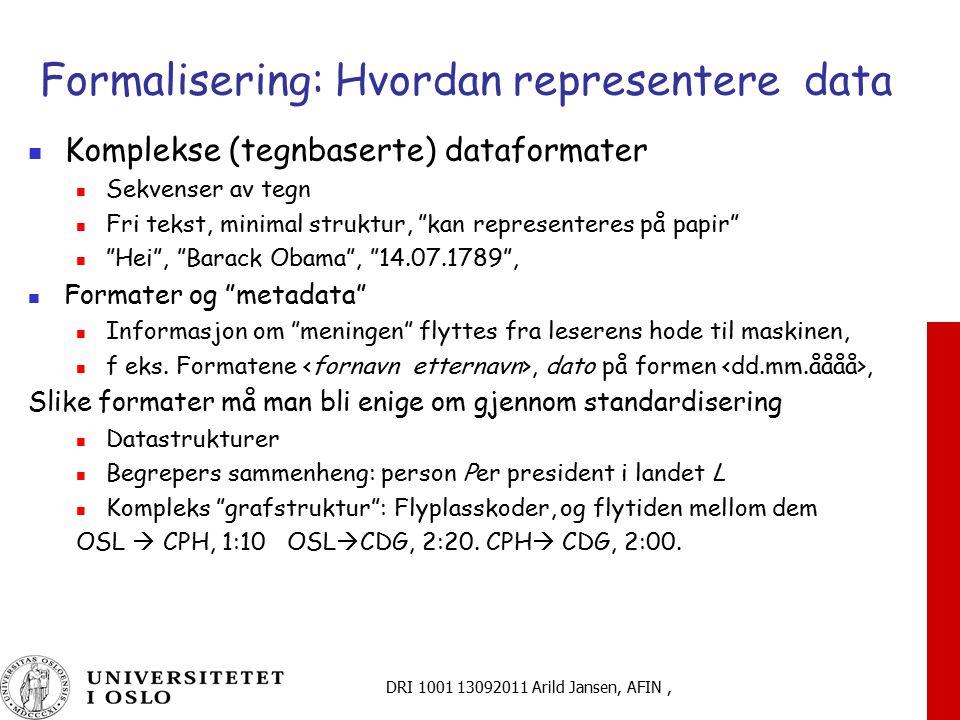 DRI 1001 13092011 Arild Jansen, AFIN, Formalisering: Hvordan representere data Komplekse (tegnbaserte) dataformater Sekvenser av tegn Fri tekst, minim
