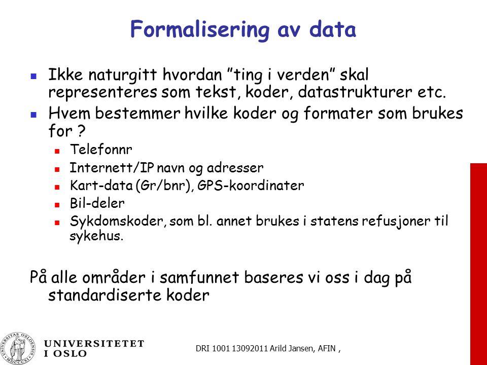 DRI 1001 13092011 Arild Jansen, AFIN, Formalisering av data Ikke naturgitt hvordan ting i verden skal representeres som tekst, koder, datastrukturer etc.