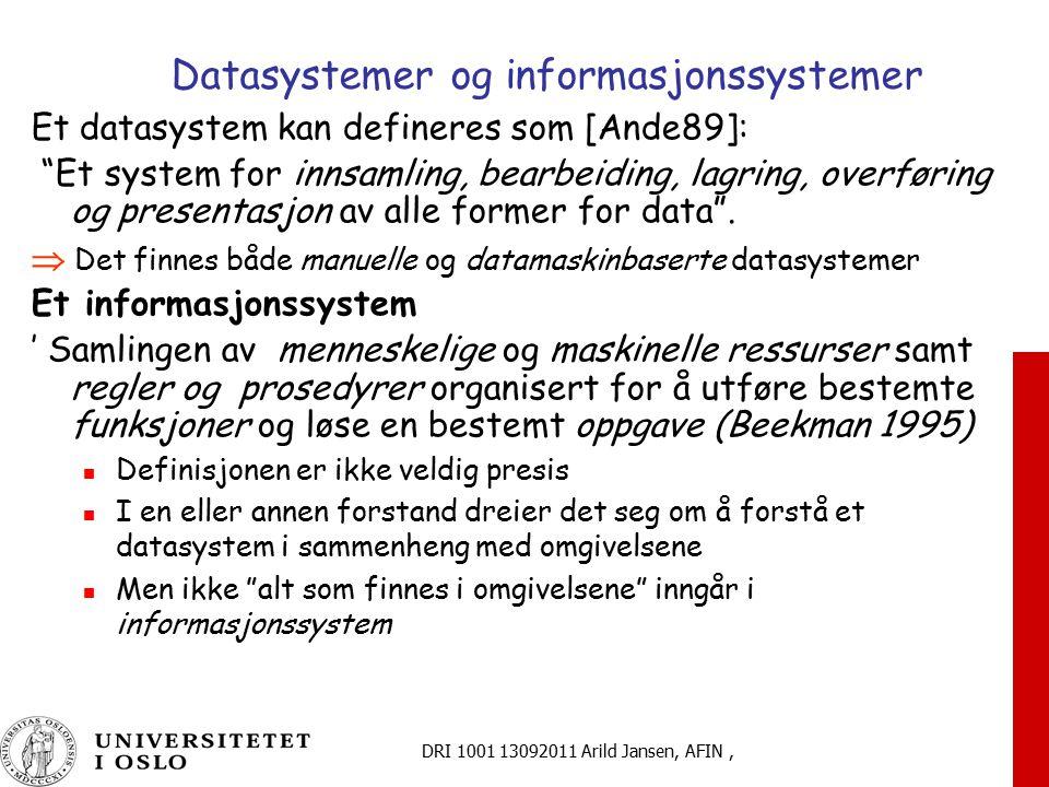DRI 1001 13092011 Arild Jansen, AFIN, Datasystemer og informasjonssystemer Et datasystem kan defineres som [Ande89]: Et system for innsamling, bearbeiding, lagring, overføring og presentasjon av alle former for data .
