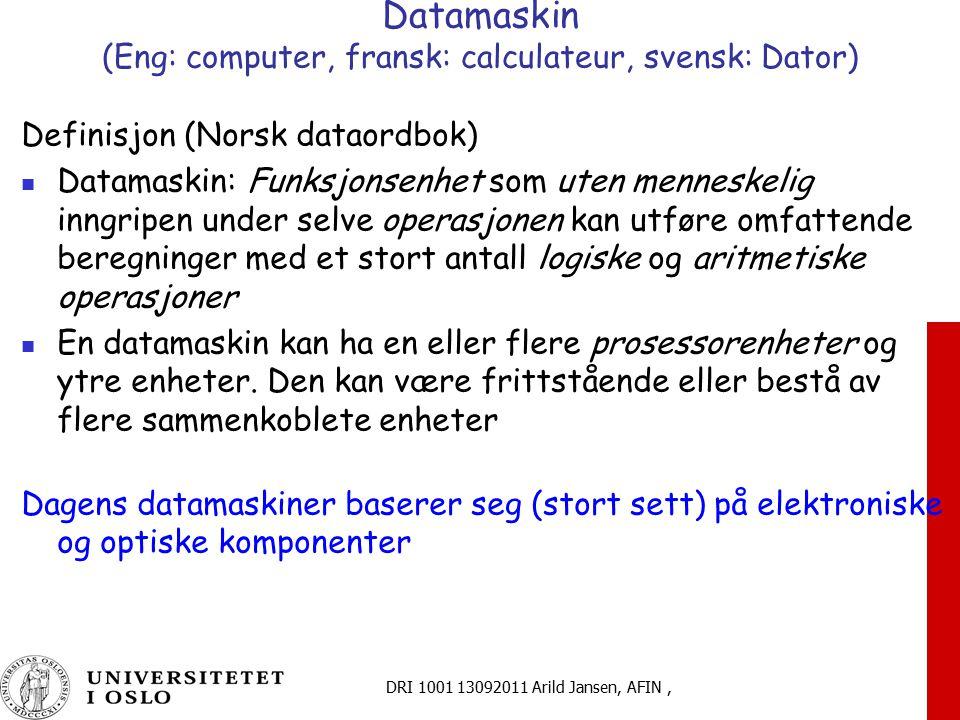 DRI 1001 13092011 Arild Jansen, AFIN, Datamaskin (Eng: computer, fransk: calculateur, svensk: Dator) Definisjon (Norsk dataordbok) Datamaskin: Funksjo