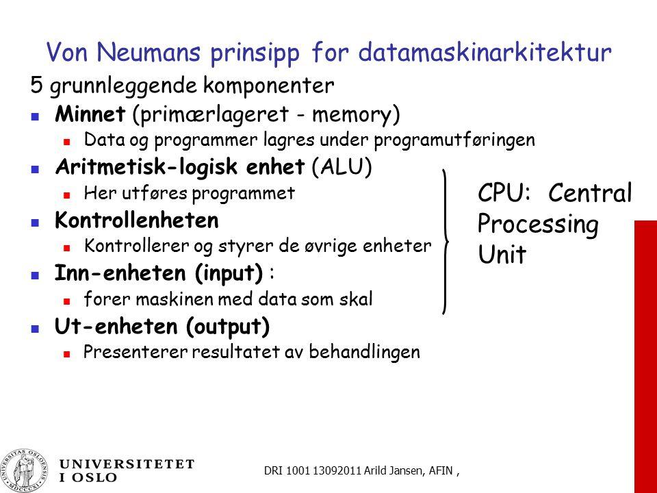DRI 1001 13092011 Arild Jansen, AFIN, Von Neumans prinsipp for datamaskinarkitektur 5 grunnleggende komponenter Minnet (primærlageret - memory) Data og programmer lagres under programutføringen Aritmetisk-logisk enhet (ALU) Her utføres programmet Kontrollenheten Kontrollerer og styrer de øvrige enheter Inn-enheten (input) : forer maskinen med data som skal Ut-enheten (output) Presenterer resultatet av behandlingen CPU: Central Processing Unit