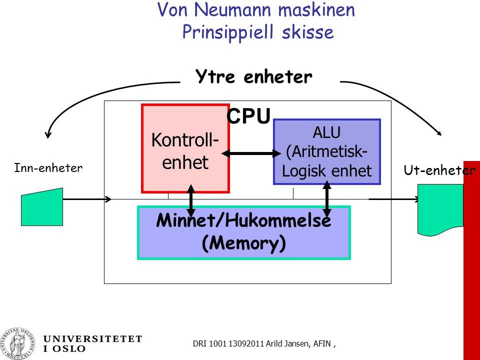 DRI 1001 13092011 Arild Jansen, AFIN, Von Neumann maskinen Prinsippiell skisse ALU (Aritmetisk- Logisk enhet Minnet/Hukommelse (Memory) Kontroll- enhe