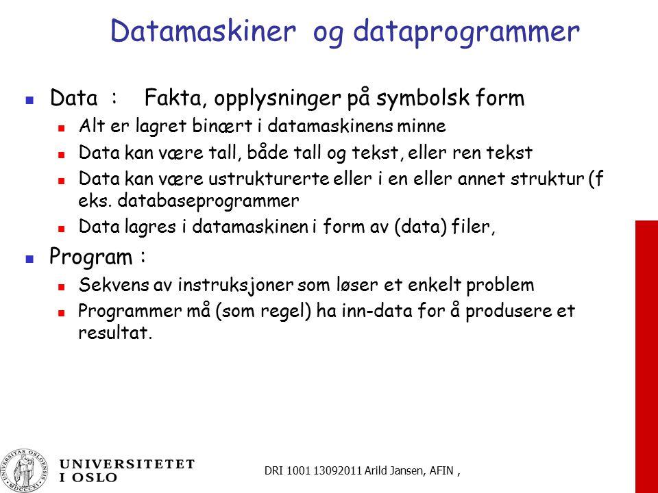 DRI 1001 13092011 Arild Jansen, AFIN, Datamaskiner og dataprogrammer Data : Fakta, opplysninger på symbolsk form Alt er lagret binært i datamaskinens