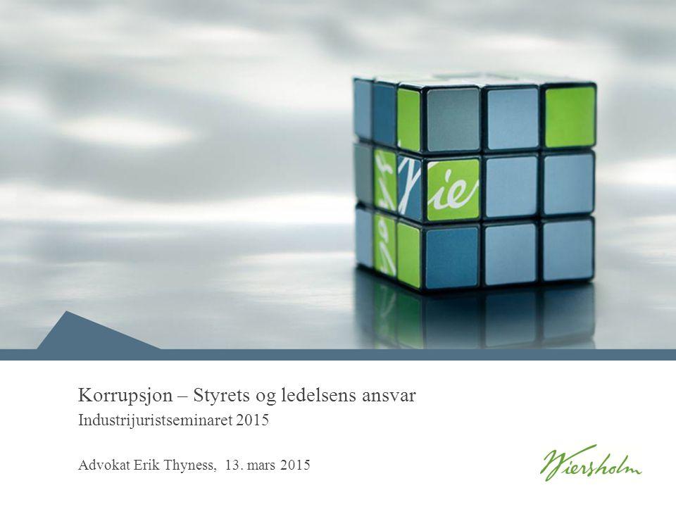 Korrupsjon – Styrets og ledelsens ansvar Industrijuristseminaret 2015 Advokat Erik Thyness, 13. mars 2015