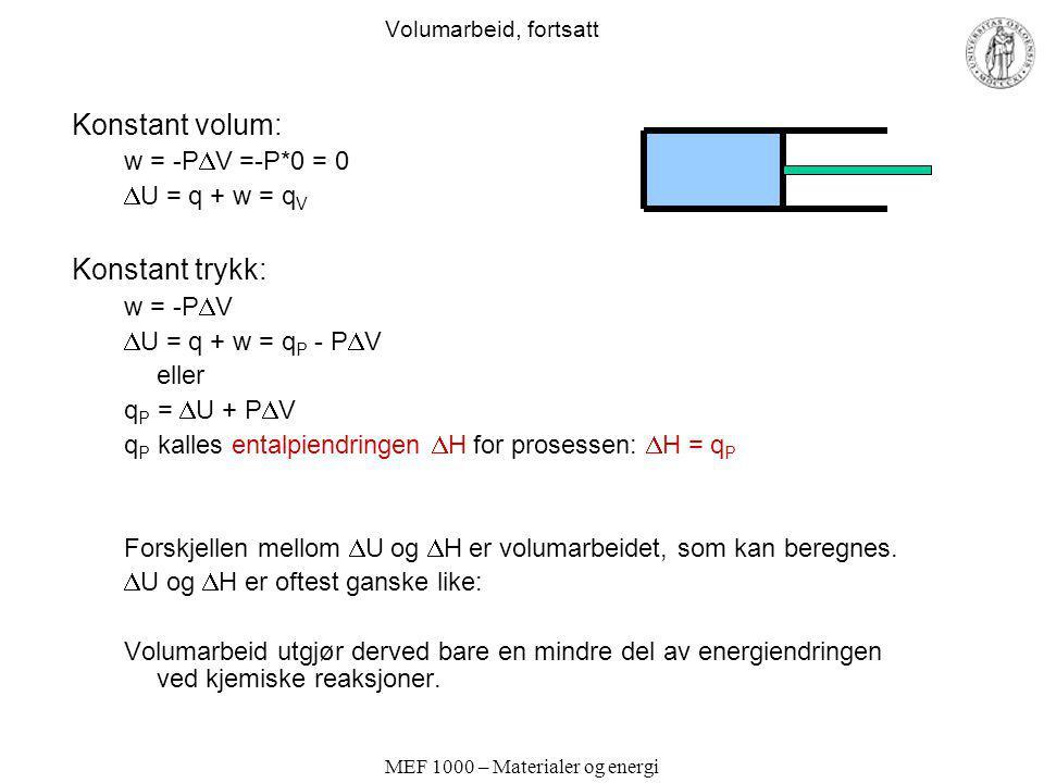 MEF 1000 – Materialer og energi Volumarbeid, fortsatt Konstant volum: w = -P  V =-P*0 = 0  U = q + w = q V Konstant trykk: w = -P  V  U = q + w =