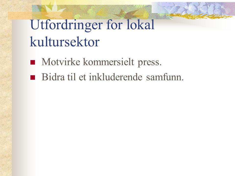 Utfordringer for lokal kultursektor Motvirke kommersielt press. Bidra til et inkluderende samfunn.
