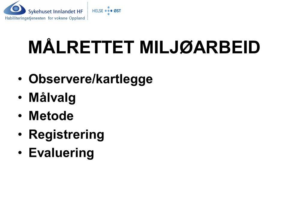 Habiliteringstjenesten for voksne Oppland MÅLRETTET MILJØARBEID Observere/kartlegge Målvalg Metode Registrering Evaluering