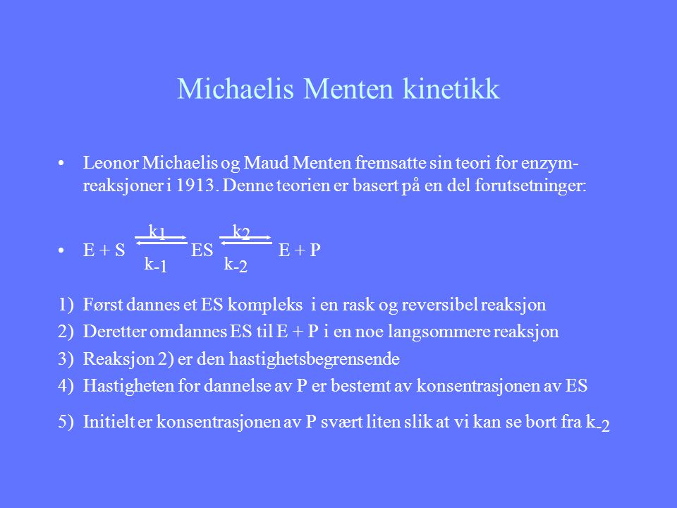 Michaelis Menten kinetikk k 1 k 2 E + S ES E + P k -1 k -2 Enzym foreligger som E og ES Når S er lav, vil andelen av E som er bundet i ES være liten Her vil P-dannelse være proporsjonal med øking av S.