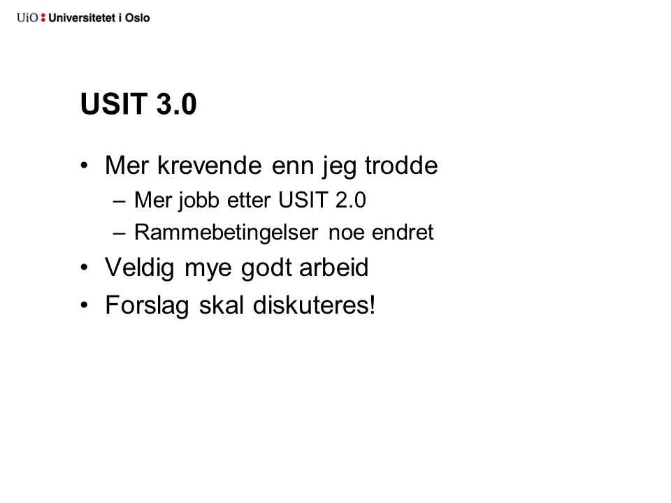 USIT 3.0 Mer krevende enn jeg trodde –Mer jobb etter USIT 2.0 –Rammebetingelser noe endret Veldig mye godt arbeid Forslag skal diskuteres!