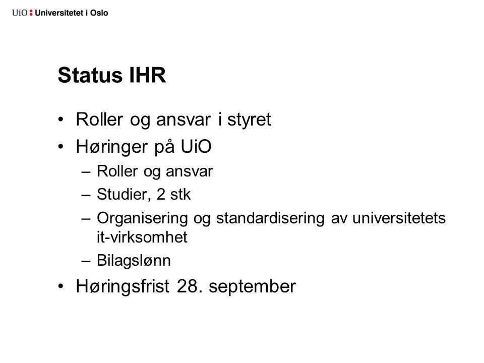 Status IHR Roller og ansvar i styret Høringer på UiO –Roller og ansvar –Studier, 2 stk –Organisering og standardisering av universitetets it-virksomhe