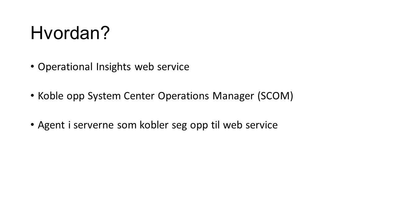 Hvordan? Operational Insights web service Koble opp System Center Operations Manager (SCOM) Agent i serverne som kobler seg opp til web service