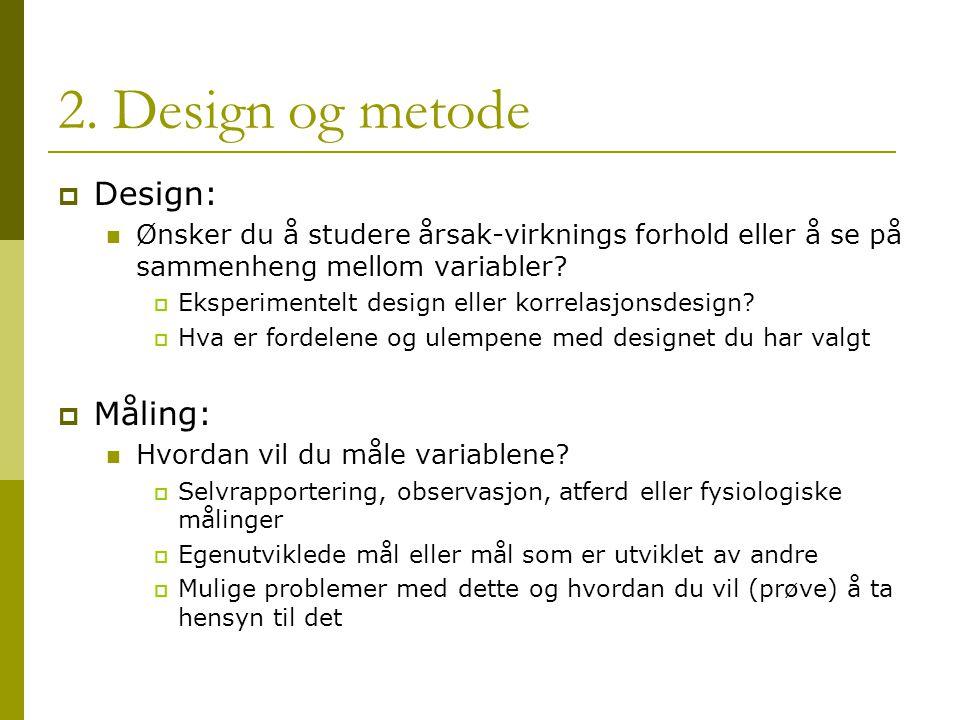 2. Design og metode  Design: Ønsker du å studere årsak-virknings forhold eller å se på sammenheng mellom variabler?  Eksperimentelt design eller kor