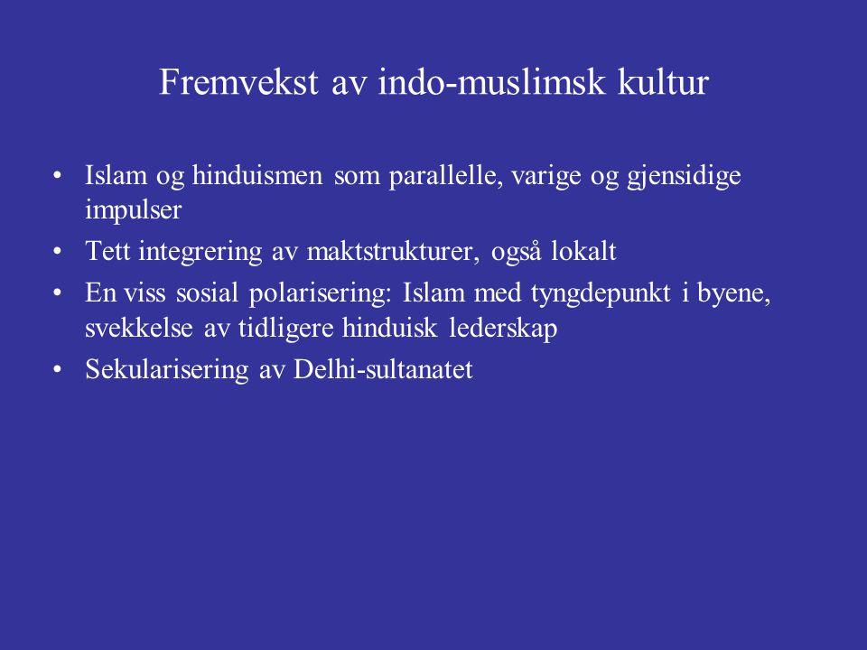 Fremvekst av indo-muslimsk kultur Islam og hinduismen som parallelle, varige og gjensidige impulser Tett integrering av maktstrukturer, også lokalt En