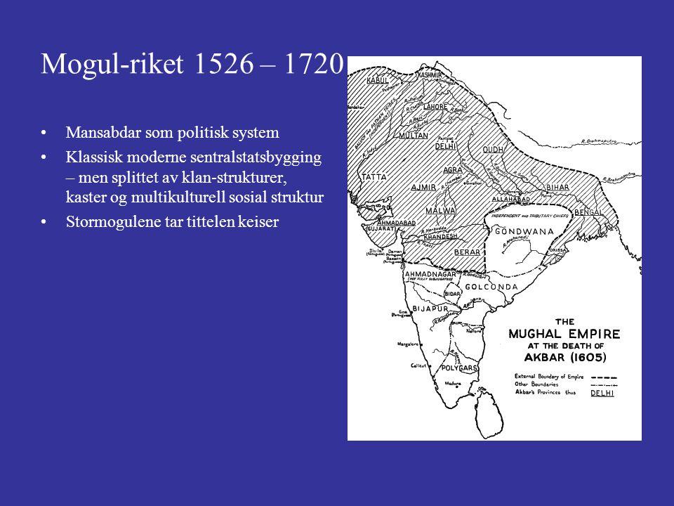 Mogul-riket 1526 – 1720 Mansabdar som politisk system Klassisk moderne sentralstatsbygging – men splittet av klan-strukturer, kaster og multikulturell