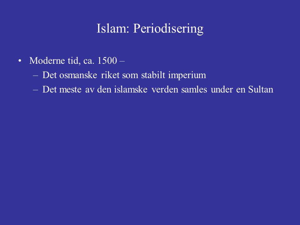 Islam: Periodisering Moderne tid, ca. 1500 – –Det osmanske riket som stabilt imperium –Det meste av den islamske verden samles under en Sultan