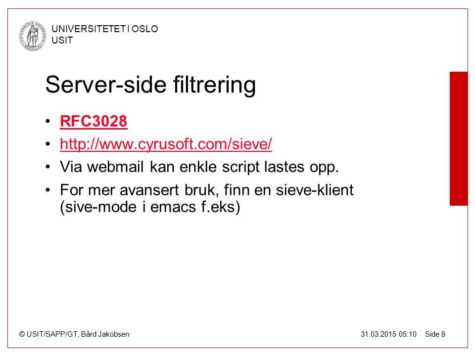 © USIT/SAPP/GT, Bård Jakobsen UNIVERSITETET I OSLO USIT 31.03.2015 05:10 Side 8 Server-side filtrering RFC3028 http://www.cyrusoft.com/sieve/ Via webmail kan enkle script lastes opp.