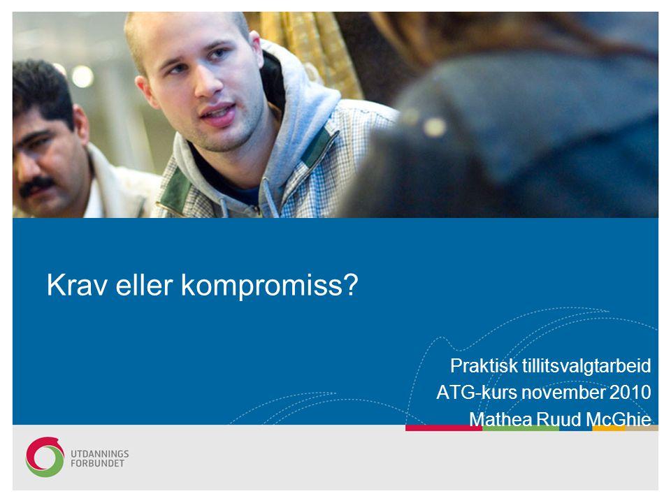 Krav eller kompromiss? Praktisk tillitsvalgtarbeid ATG-kurs november 2010 Mathea Ruud McGhie