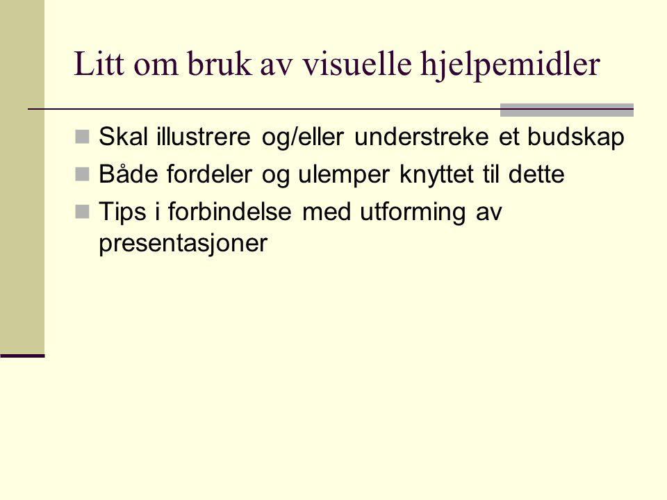 Litt om bruk av visuelle hjelpemidler Skal illustrere og/eller understreke et budskap Både fordeler og ulemper knyttet til dette Tips i forbindelse med utforming av presentasjoner