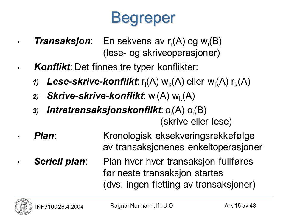 Ragnar Normann, Ifi, UiO Ark 15 av 48 INF3100 26.4.2004Begreper Transaksjon:En sekvens av r i (A) og w i (B) (lese- og skriveoperasjoner) Konflikt:Det finnes tre typer konflikter: 1) Lese-skrive-konflikt: r i (A) w k (A) eller w i (A) r k (A) 2) Skrive-skrive-konflikt: w i (A) w k (A) 3) Intratransaksjonskonflikt: o i (A) o i (B) (skrive eller lese) Plan:Kronologisk eksekveringsrekkefølge av transaksjonenes enkeltoperasjoner Seriell plan:Plan hvor hver transaksjon fullføres før neste transaksjon startes (dvs.