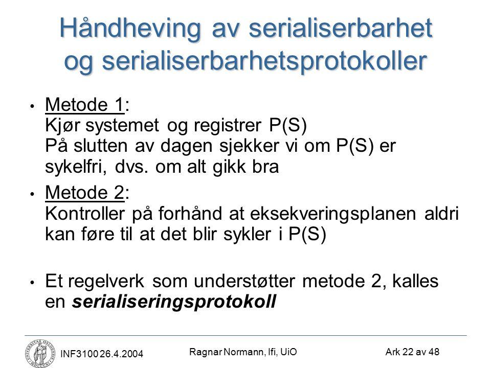 Ragnar Normann, Ifi, UiO Ark 22 av 48 INF3100 26.4.2004 Håndheving av serialiserbarhet og serialiserbarhetsprotokoller Metode 1: Kjør systemet og registrer P(S) På slutten av dagen sjekker vi om P(S) er sykelfri, dvs.