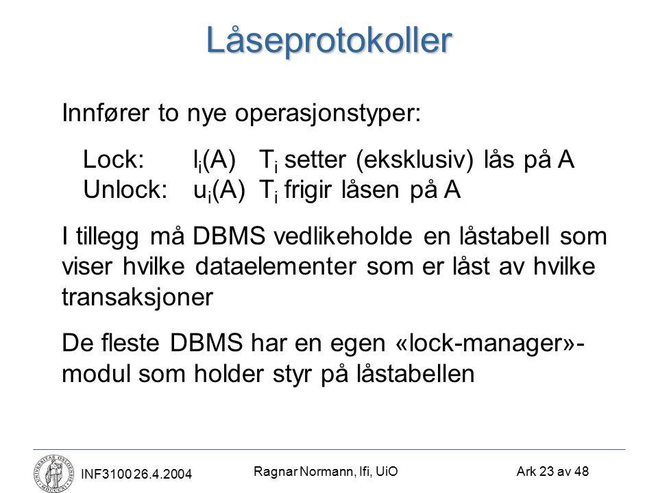 Ragnar Normann, Ifi, UiO Ark 23 av 48 INF3100 26.4.2004Låseprotokoller Innfører to nye operasjonstyper: Lock:l i (A)T i setter (eksklusiv) lås på A Unlock:u i (A)T i frigir låsen på A I tillegg må DBMS vedlikeholde en låstabell som viser hvilke dataelementer som er låst av hvilke transaksjoner De fleste DBMS har en egen «lock-manager»- modul som holder styr på låstabellen