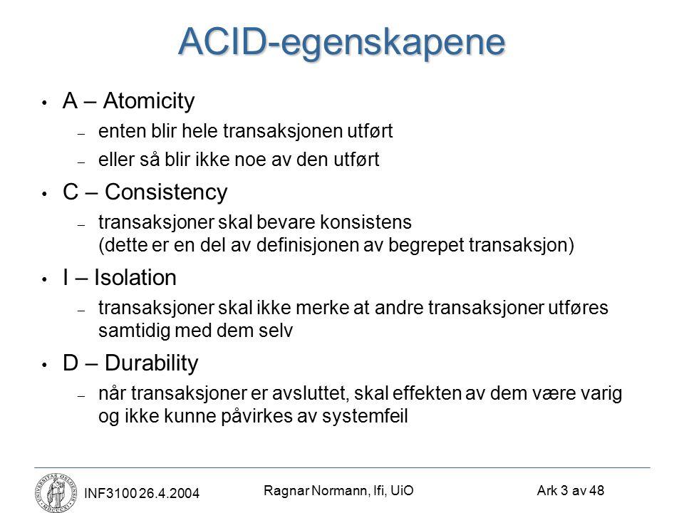 Ragnar Normann, Ifi, UiO Ark 3 av 48 INF3100 26.4.2004ACID-egenskapene A – Atomicity – enten blir hele transaksjonen utført – eller så blir ikke noe av den utført C – Consistency – transaksjoner skal bevare konsistens (dette er en del av definisjonen av begrepet transaksjon) I – Isolation – transaksjoner skal ikke merke at andre transaksjoner utføres samtidig med dem selv D – Durability – når transaksjoner er avsluttet, skal effekten av dem være varig og ikke kunne påvirkes av systemfeil