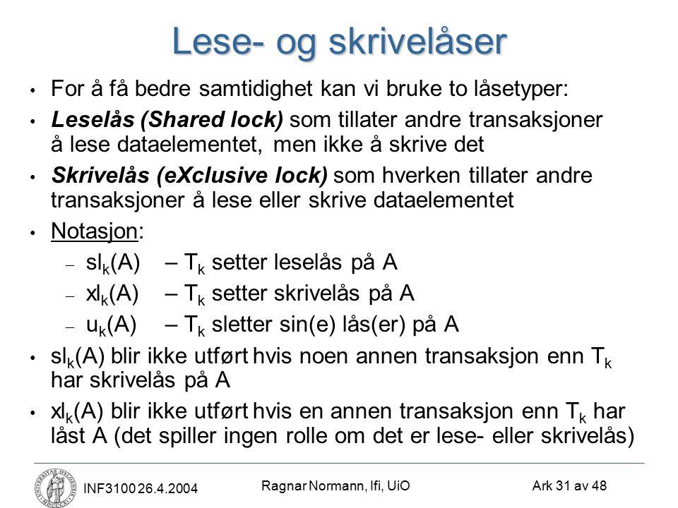 Ragnar Normann, Ifi, UiO Ark 31 av 48 INF3100 26.4.2004 Lese- og skrivelåser For å få bedre samtidighet kan vi bruke to låsetyper: Leselås (Shared lock) som tillater andre transaksjoner å lese dataelementet, men ikke å skrive det Skrivelås (eXclusive lock) som hverken tillater andre transaksjoner å lese eller skrive dataelementet Notasjon: – sl k (A)– T k setter leselås på A – xl k (A)– T k setter skrivelås på A – u k (A)– T k sletter sin(e) lås(er) på A sl k (A) blir ikke utført hvis noen annen transaksjon enn T k har skrivelås på A xl k (A) blir ikke utført hvis en annen transaksjon enn T k har låst A (det spiller ingen rolle om det er lese- eller skrivelås)
