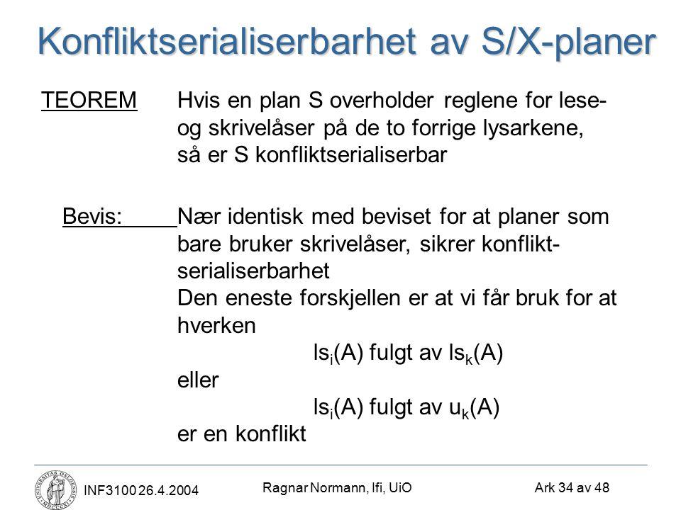 Ragnar Normann, Ifi, UiO Ark 34 av 48 INF3100 26.4.2004 Konfliktserialiserbarhet av S/X-planer TEOREMHvis en plan S overholder reglene for lese- og sk