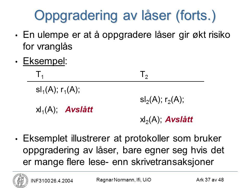 Ragnar Normann, Ifi, UiO Ark 37 av 48 INF3100 26.4.2004 Oppgradering av låser (forts.) En ulempe er at å oppgradere låser gir økt risiko for vranglås Eksempel: T 1 T 2 sl 1 (A); r 1 (A); sl 2 (A); r 2 (A); xl 1 (A);Avslått xl 2 (A);Avslått Eksemplet illustrerer at protokoller som bruker oppgradering av låser, bare egner seg hvis det er mange flere lese- enn skrivetransaksjoner